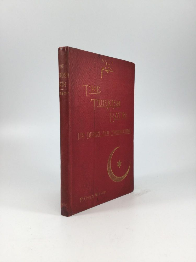 THE TURKISH BATH: Its Design and Construction; with Chapters on the Adaptation of the Bath to the Private House, the Institution, and the Training Stable. Robert Owen Allsop.