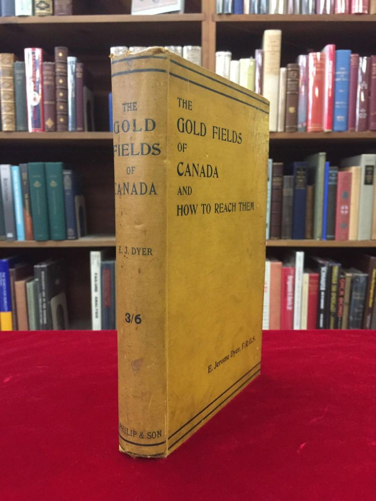 THE GOLD FIELDS OF CANADA AND HOW TO REACH THEM: Being an Account of the Routes and Mineral Resources of North-Western Canada. E. Jerome Dyer, F. R. G. S.