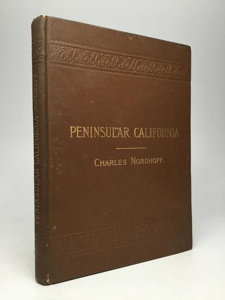 PENINSULAR CALIFORNIA: Some Account of the Climate, Soil, Productions, and Present Condition of the Northern Half of Lower California. Charles Nordhoff.