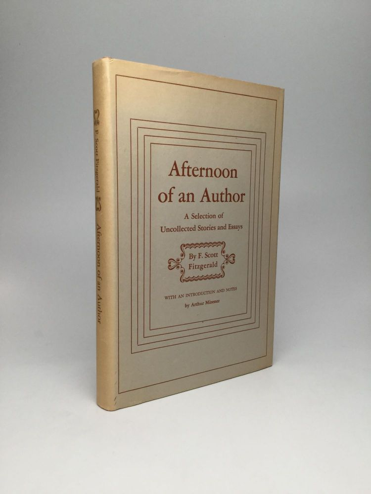 AFTERNOON OF AN AUTHOR: A Selection of Uncollected Stories and Essays. F. Scott Fitzgerald.