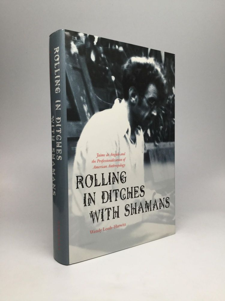 ROLLING IN DITCHES WITH SHAMANS: Jaime de Angulo and the Professionalism of American Anthropology. Wendy Leeds-Hurwitz.