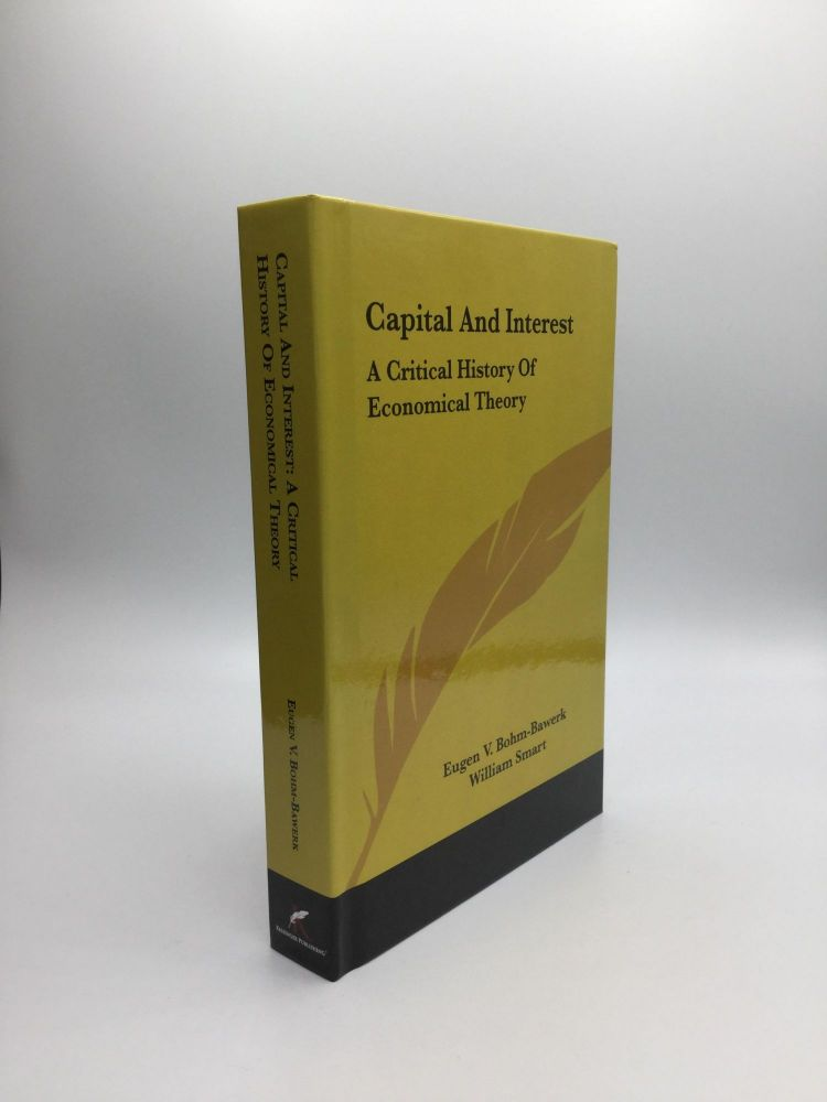CAPITAL AND INTEREST: A Critical History of Economical Theory. Eugen V. Bohm-Bawerk, William Smart.