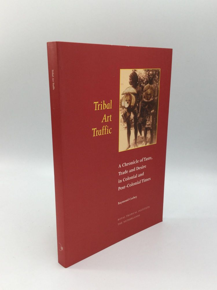 TRIBAL ART TRAFFIC: A Chronicle of Taste, Trade and Desire in Colonial and Post-Colonial Times. Raymond Corbey.