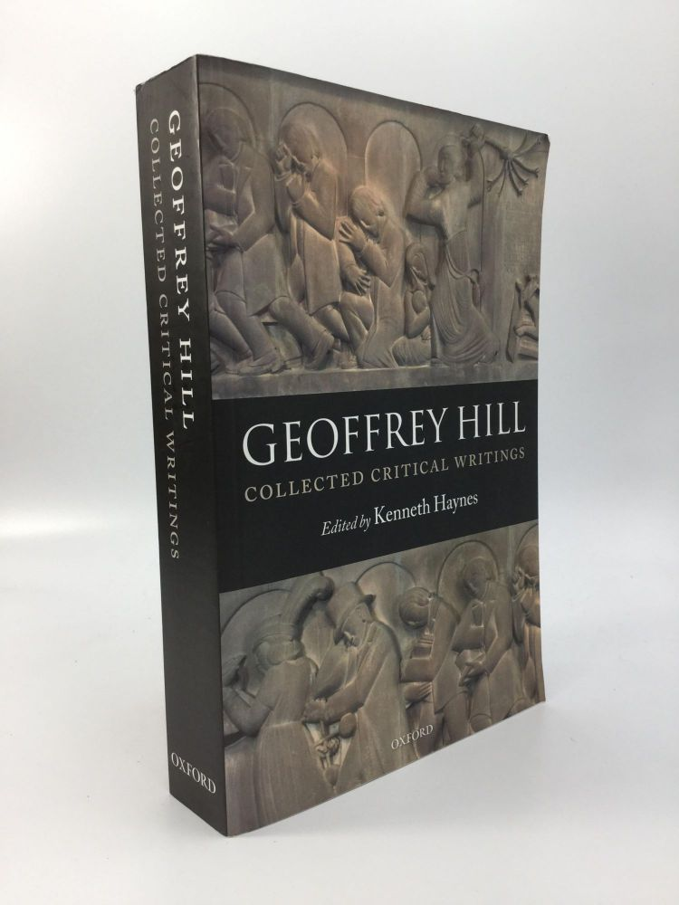 COLLECTED CRITICAL WRITINGS: Edited by Kenneth Haynes. Geoffrey Hill.