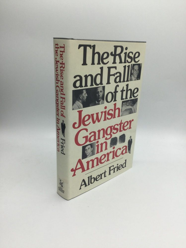 THE RISE AND FALL OF THE JEWISH GANGSTER IN AMERICA. Albert Fried.