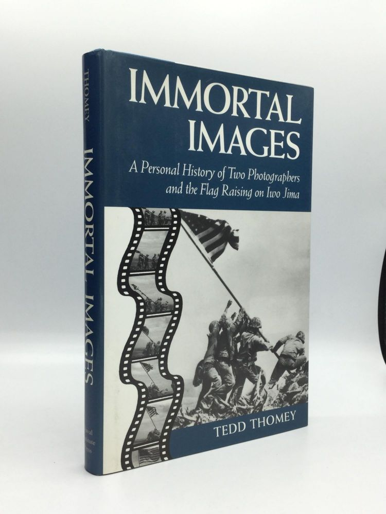 IMMORTAL IMAGES: A Personal History of Two Photographers and the Flag Raising on Iwo Jima. Tedd Thomey.