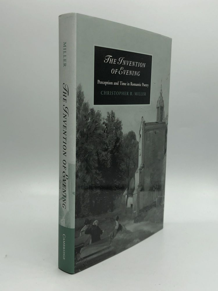 THE INVENTION OF EVENING: Perception and Time in Romantic Poetry. Christopher R. Miller.