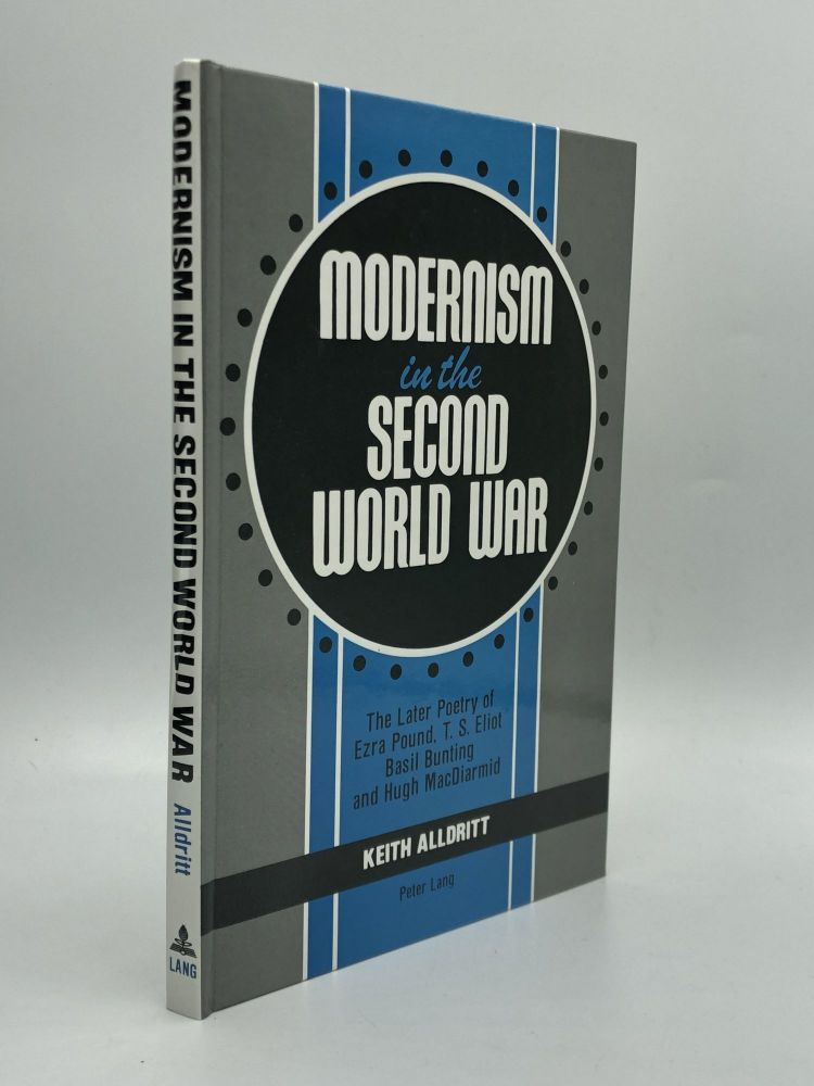 MODERNISM IN THE SECOND WORLD WAR: The Later Poetry of Ezra Pound, T.S. Eliot, Basil Bunting, and Hugh MacDiarmid. Keith Alldritt.