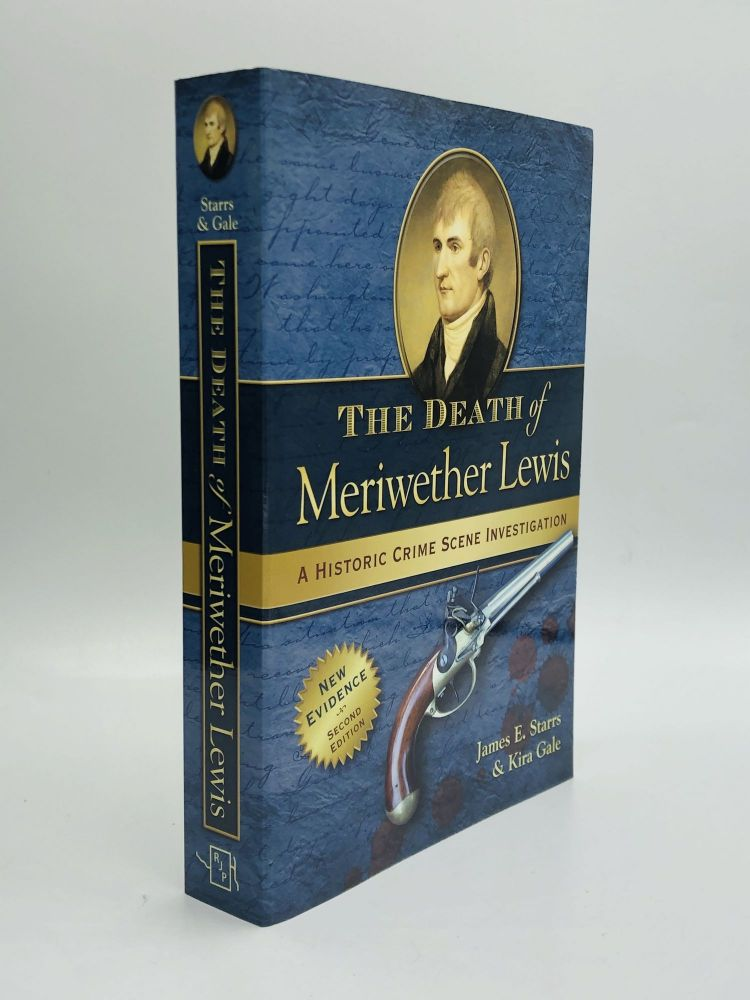 THE DEATH OF MERIWETHER LEWIS: A Historic Crime Scene Investigation. James E. Starrs, Kira Gale.