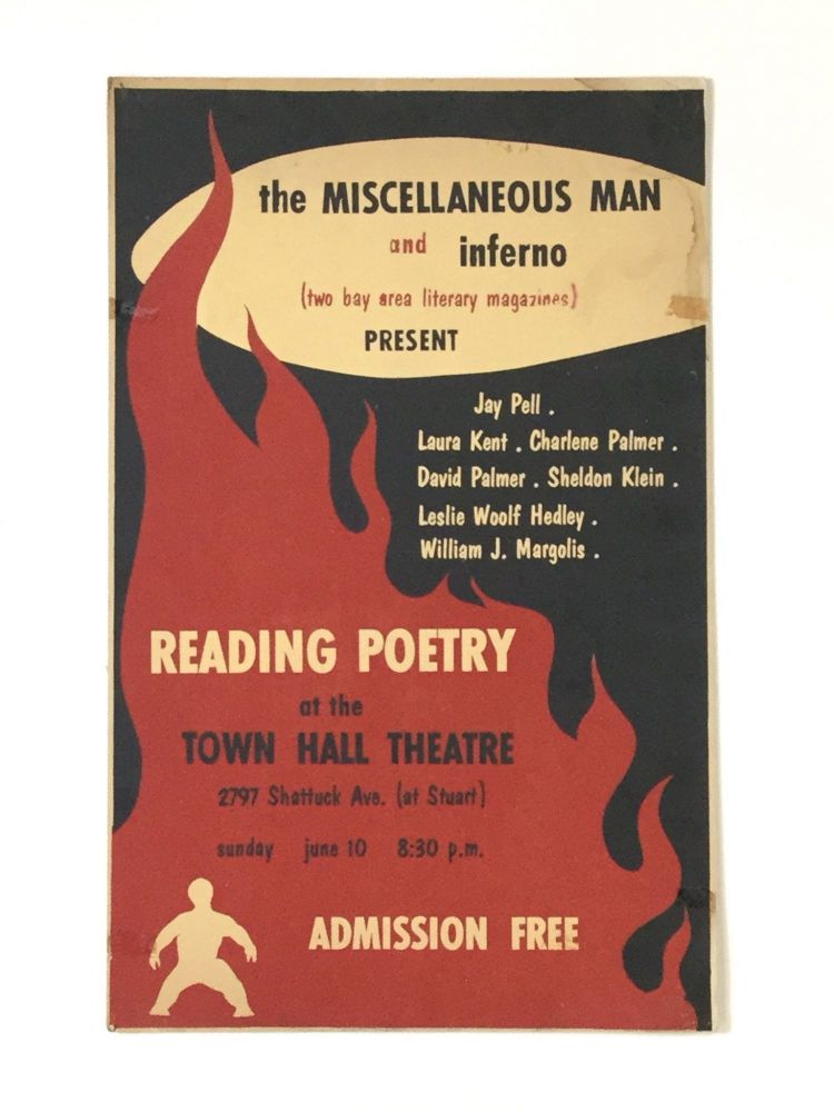 the MISCELLANEOUS MAN and inferno (two bay area literary magazines) PRESENT Jay Pell, Laura Kent, Charlene Palmer, David Palmer, Sheldon Klein, Leslie Woolf Hedley, William J. Margolis READING POETRY at the TOWN HALL THEATRE, 2797 Shattuck Ave. (at Stuart), sunday june 10 8:30 p.m. ADMISSION FREE. Beat Generation.