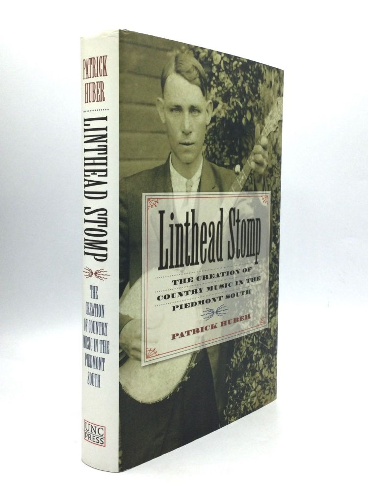 LINTHEAD STOMP: The Creation of Country Music in the Piedmont South. Patrick Huber.