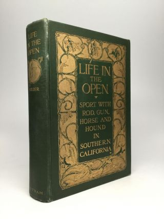 LIFE IN THE OPEN. SPORT WITH ROD, GUN, HORSE AND HOUND IN SOUTHERN CALIFORNIA. Charles Frederick Holder.