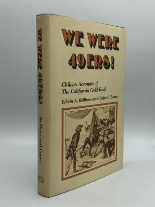 WE WERE 49ERS! Chilean Accounts of the California Gold Rush. Ediwin A. Beilharz, Carlos U. Lopez