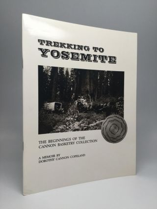 TREKKING TO YOSEMITE: The Beginnings of the Cannon Basketry Collection. Dorothy Cannon Copeland