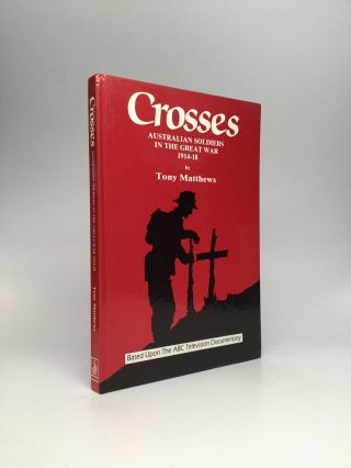 CROSSES: Australian Soldiers in the Great War, 1914-18. Tony Matthews
