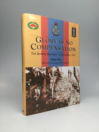 GLORY IS NO COMPENSATION: The Border Regiment at Gallipoli, 1915. Ralph May, Stuart Eastwood,...
