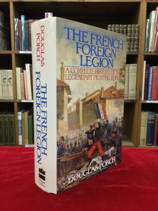 THE FRENCH FOREIGN LEGION: A Complete History of the Legendary Fighting Force. Douglas Porch