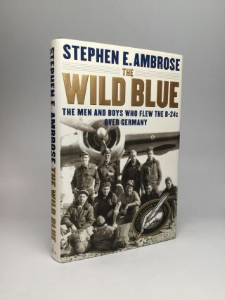 THE WILD BLUE: The Men and Boys Who Flew the B24s Over Germany. Stephen E. Ambrose