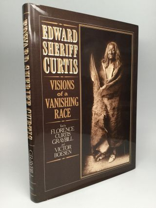 EDWARD SHERIFF CURTIS: Visions of a Vanishing Race. Florence Curtis Graybill, Victor Boesen