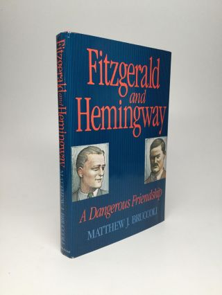FITZGERALD AND HEMINGWAY: A Dangerous Friendship. Matthew J. Bruccoli