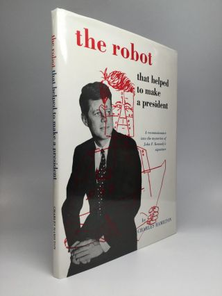 THE ROBOT THAT HELPED TO MAKE A PRESIDENT: A Reconnaissance into the Mysteries of John F. Kennedy's Signature. Charles Hamilton.