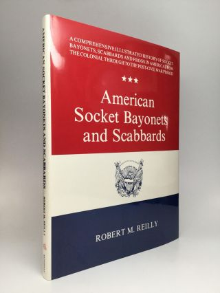 AMERICAN SOCKET BAYONETS AND SCABBARDS. Robert M. Reilly