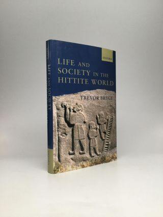 LIFE AND SOCIETY IN THE HITTITE WORLD. Trevor Bryce.