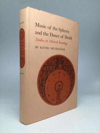 MUSIC OF THE SPHERES AND THE DANCE OF DEATH: Studies in Musical Iconology. Kathi Meyer-Baer