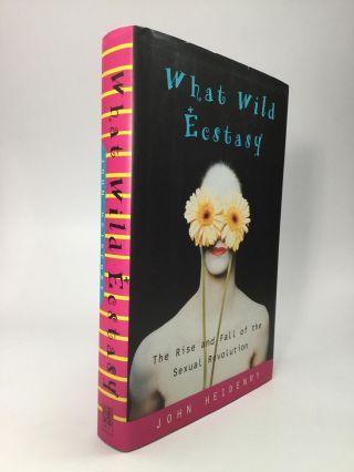 WHAT WILD ECSTASY: The Rise and Fall of the Sexual Revolution. John Heidenry