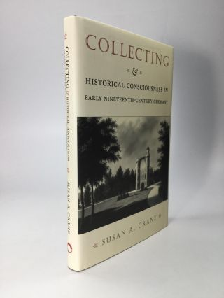COLLECTING AND HISTORICAL CONSCIOUSNESS IN EARLY NINETEENTH-CENTURY GERMANY. Susan A. Crane