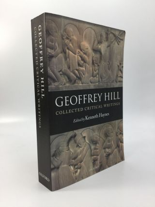COLLECTED CRITICAL WRITINGS: Edited by Kenneth Haynes. Geoffrey Hill