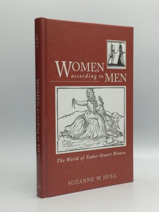 WOMEN ACCORDING TO MEN: The World of Tudor-Stuart Women. Suzanne W. Hull