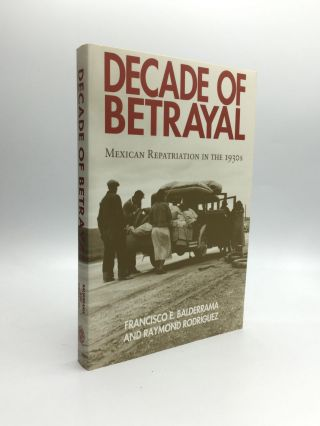 DECADE OF BETRAYAL: Mexican Repatriation in the 1930s. Francisco E. Balderrama, Raymond Rodriguez