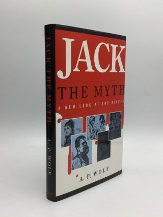 JACK THE MYTH: A New Look at the Ripper. A. P. Wolf