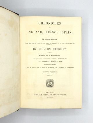 CHRONICLES OF ENGLAND, FRANCE, SPAIN, AND THE ADJOINING COUNTRIES, FROM THE LATTER PART OF THE REIGN OF EDWARD II TO THE CORONATION OF HENRY IV. Translated from the French Editions, with Variations and Additions from Many Celebrated Mss. by Thomas Johnes, Esq. To Which are Prefixed, A Life of the Author, an Essay on His Works, and a Criticism on His History. In Two Volumes.