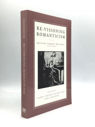RE-VISIONING ROMANTICISM: British Women Writers, 1776-1837. Carol Shiner Wilson, Joel Haefner