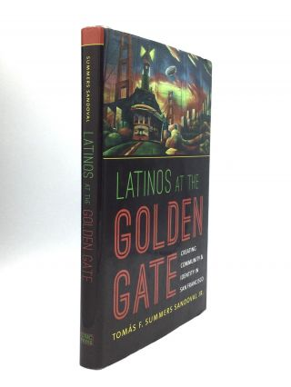 LATINOS AT THE GOLDEN GATE: Creating Community & Identity in San Francisco. Tomas F. Summers...